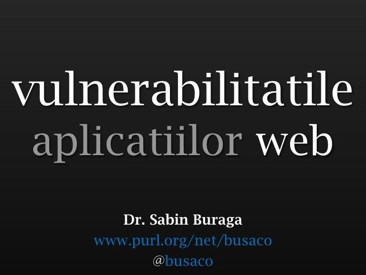 vulnerabilitatile aplicatiilor web        Dr. Sabin Buraga     www.purl.org/net/busaco            @busaco