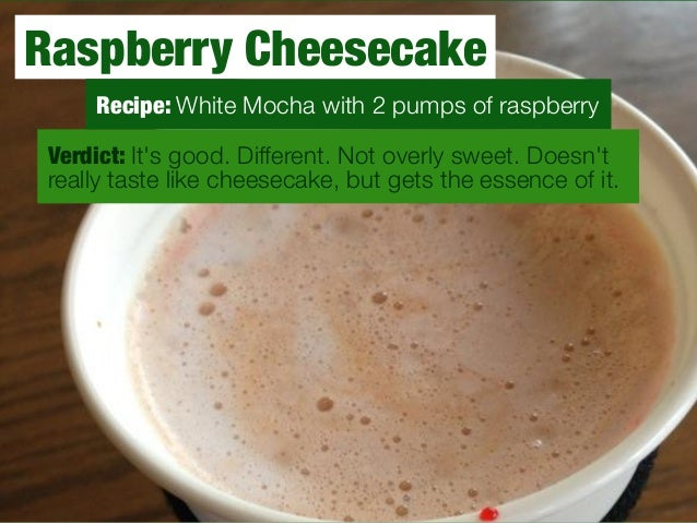 Raspberry Cheesecake  Recipe: White Mocha with 2 pumps of raspberry  Verdict: It's good. Different. Not overly sweet. Does...