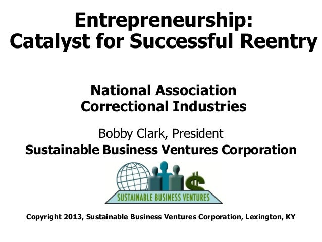 Entrepreneurship: Catalyst for Successful Reentry National Association Correctional Industries Bobby Clark, President Sust...