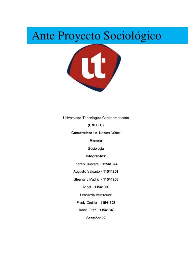 Ante Proyecto Sociológico Universidad Tecnológica Centroamericana (UNITEC) Catedrático: Lic. Nelson Núñez Materia: Sociolo...