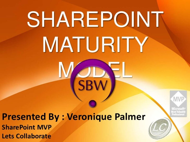 SHAREPOINT MATURITY MODEL<br />Presented By : Veronique Palmer<br />SharePoint MVP<br />Lets Collaborate<br />