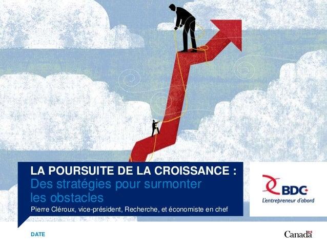 LA POURSUITE DE LA CROISSANCE : Des stratégies pour surmonter les obstacles Pierre Cléroux, vice-président, Recherche, et ...
