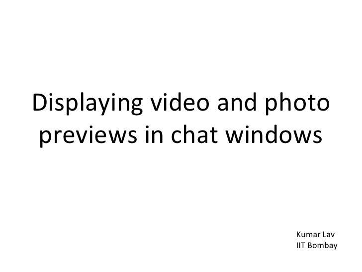 <ul><li>Displaying video and photo previews in chat windows </li></ul>Kumar Lav IIT Bombay