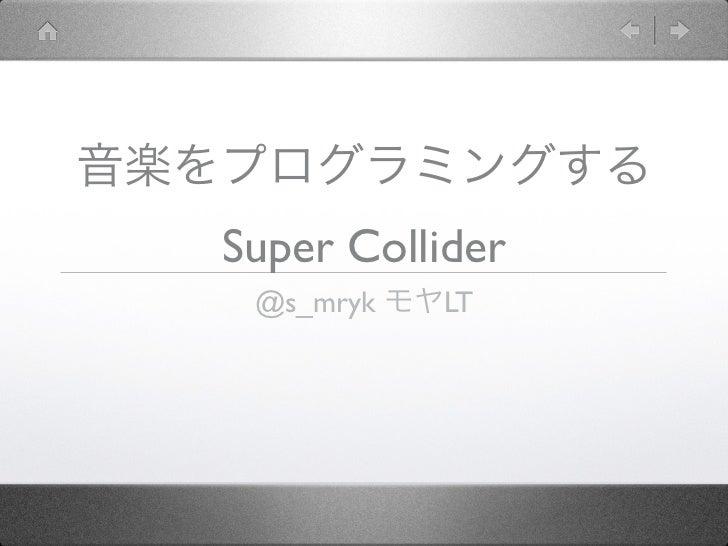 音楽をプログラミングする   Super Collider    @s_mryk モヤLT