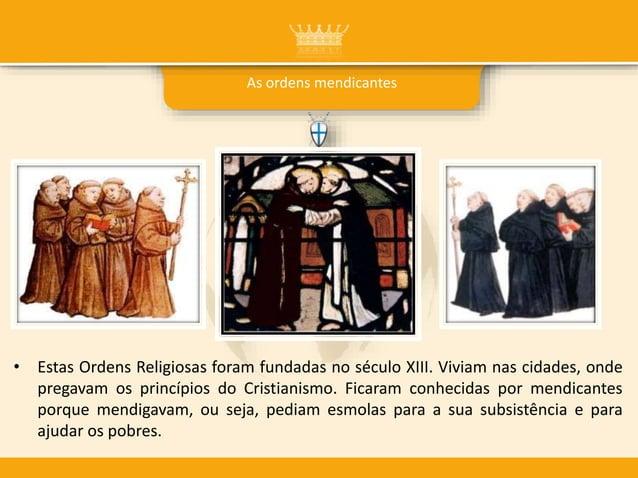 As ordens mendicantes • Estas Ordens Religiosas foram fundadas no século XIII. Viviam nas cidades, onde pregavam os princí...