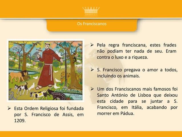 Os Franciscanos  Pela regra franciscana, estes frades não podiam ter nada de seu. Eram contra o luxo e a riqueza.  Esta ...