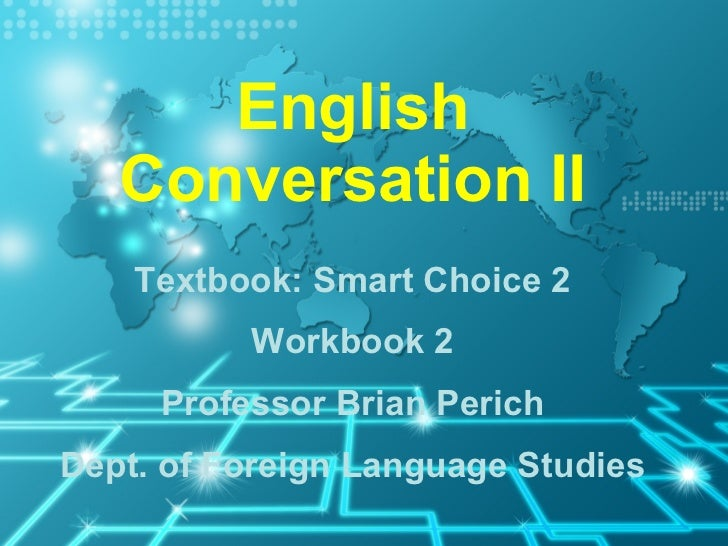 English Conversation II Textbook: Smart Choice 2 Workbook 2 Professor Brian Perich Dept. of Foreign Language Studies