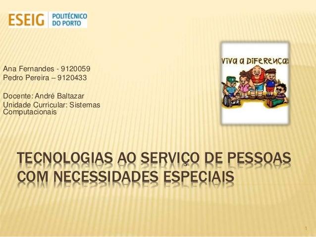 TECNOLOGIAS AO SERVIÇO DE PESSOAS COM NECESSIDADES ESPECIAIS Ana Fernandes - 9120059 Pedro Pereira – 9120433 Docente: Andr...