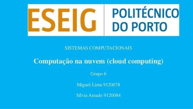 SISTEMAS COMPUTACIONAIS  Computação na nuvem (cloud computing) Grupo 6 Miguel Lima 9120078 Sílvia Amado 9120084