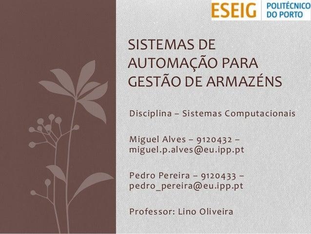 SISTEMAS DE AUTOMAÇÃO PARA GESTÃO DE ARMAZÉNS Disciplina – Sistemas Computacionais Miguel Alves – 9120432 – miguel.p.alves...