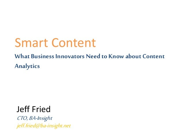 Smart Content What Business Innovators Need to Knowabout Content Analytics Jeff Fried CTO,BA-Insight jeff.fried@ba-insight...
