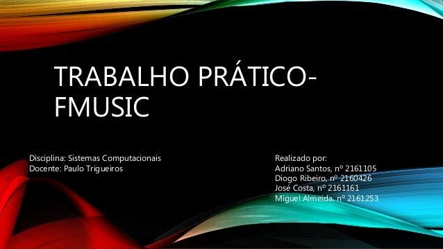 TRABALHO PRÁTICO- FMUSIC Disciplina: Sistemas Computacionais Docente: Paulo Trigueiros Realizado por: Adriano Santos, nº 2...