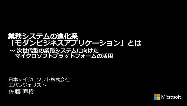 業務システムの進化系 「モダンビジネスアプリケーション」とは ~ 次世代型の業務システムに向けた マイクロソフトプラットフォームの活用  日本マイクロソフト株式会社 エバンジェリスト  佐藤 直樹