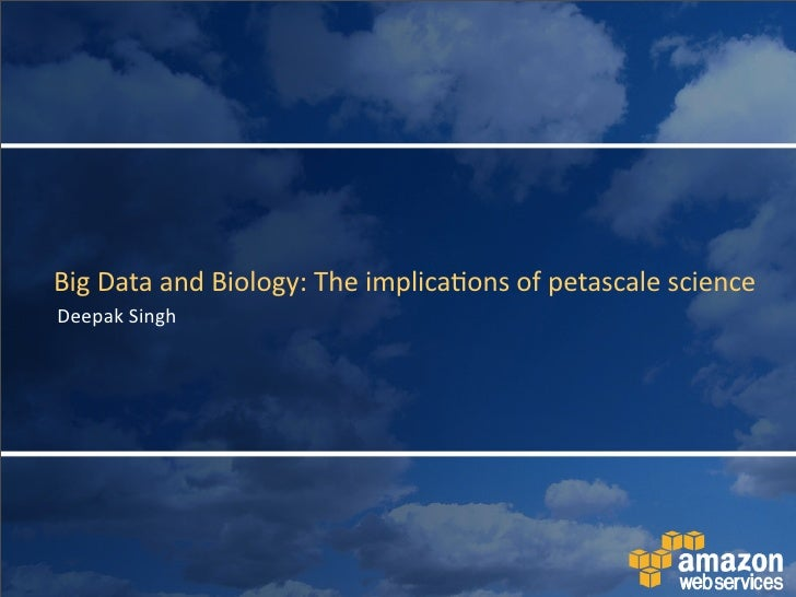 Big	   Data	   and	   Biology:	   The	   implica4ons	   of	   petascale	   science Deepak	   Singh