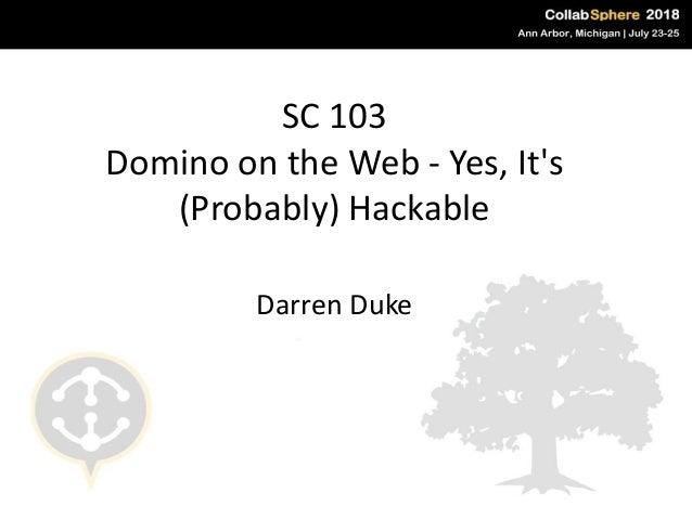 SC 103 Domino on the Web - Yes, It's (Probably) Hackable Darren Duke