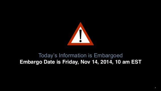 1 Today's  Information is Embargoed Embargo Date is Friday, Nov 14, 2014, 10 am EST