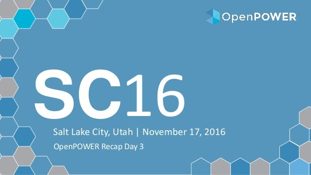 SCSalt Lake City, Utah | November 17, 2016 16 OpenPOWER Recap Day 3