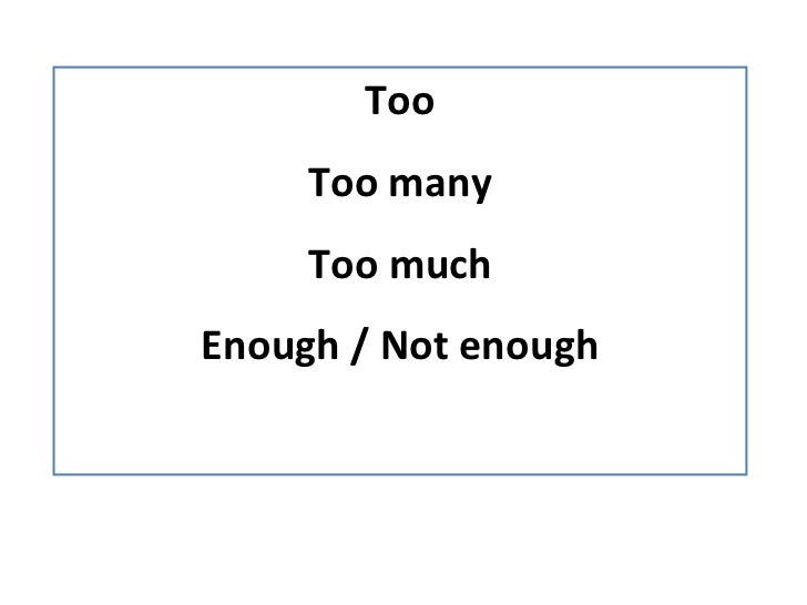 Too Too many Too much Enough / Not enough