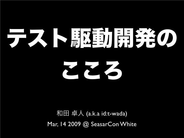 テスト駆動開発の   こころ    和田 卓人 (a.k.a id:t-wada) Mar, 14 2009 @ SeasarCon White