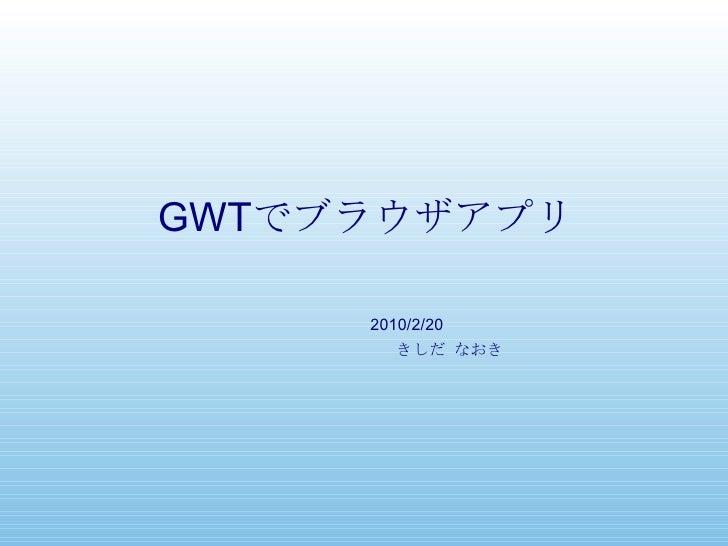 GWT でブラウザアプリ きしだ なおき 2010/2/20