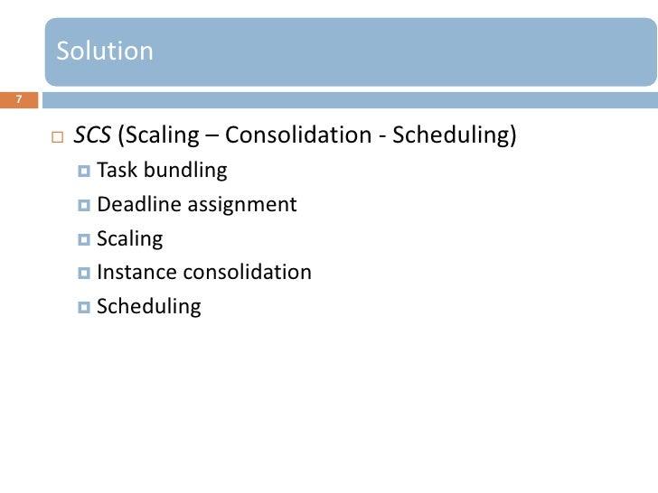 Solution7       SCS (Scaling – Consolidation - Scheduling)         Task bundling         Deadline assignment         S...