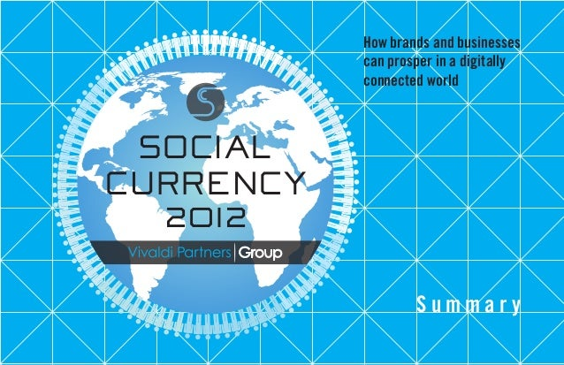 How brands and businesses can prosper in a digitally connected world SOCIAL CURRENCY 2012 S u m m a r y