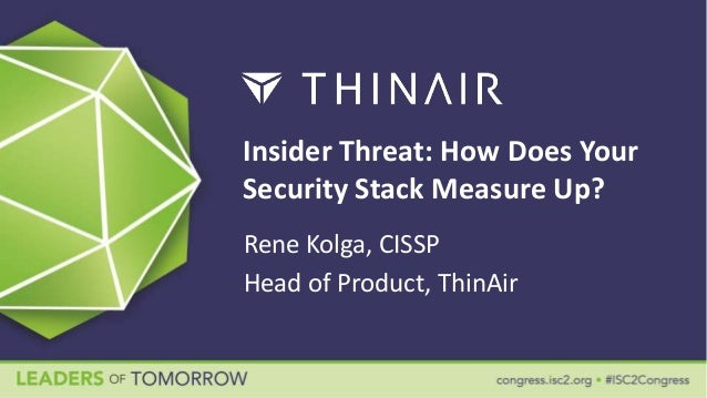 Insider Threat: How Does Your Security Stack Measure Up? Rene Kolga, CISSP Head of Product, ThinAir