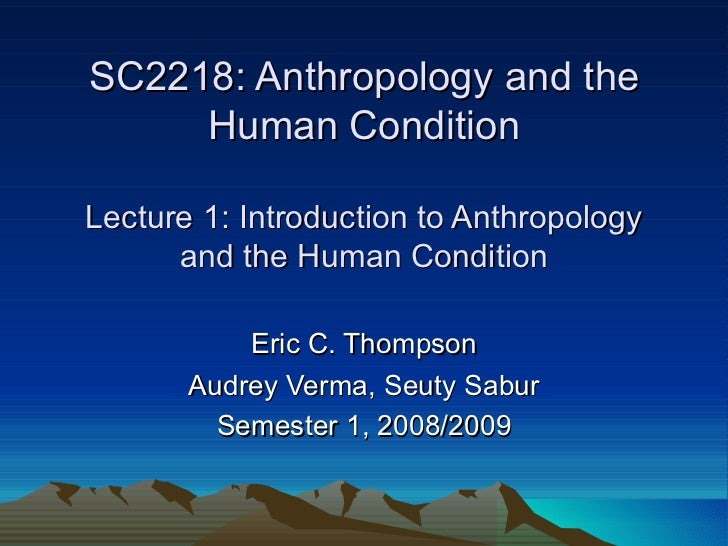 SC2218: Anthropology and the Human Condition Lecture 1: Introduction to Anthropology and the Human Condition Eric C. Thomp...