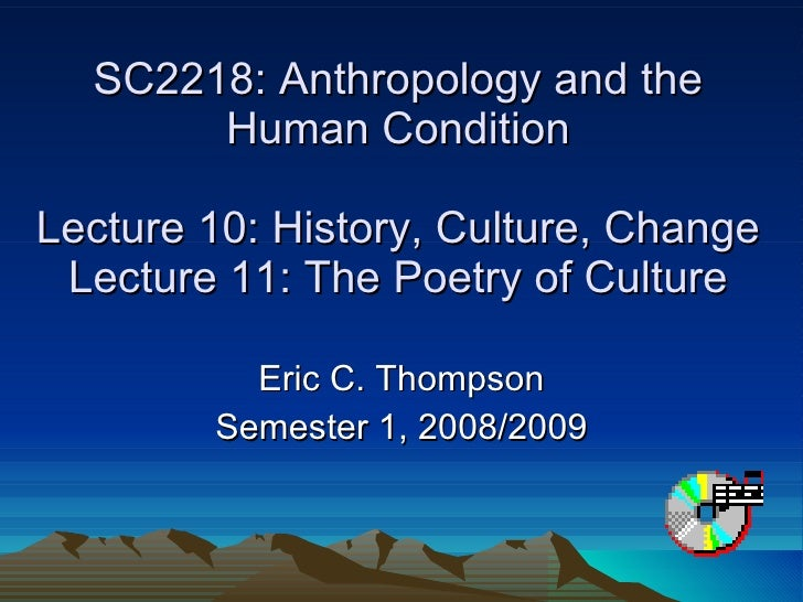 SC2218: Anthropology and the Human Condition Lecture 10: History, Culture, Change Lecture 11: The Poetry of Culture Eric C...