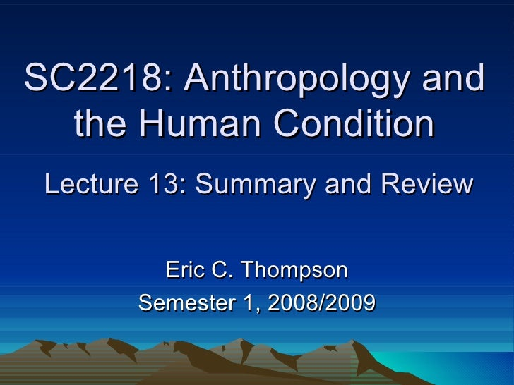 SC2218: Anthropology and the Human Condition  Lecture 13: Summary and Review Eric C. Thompson Semester 1, 2008/2009