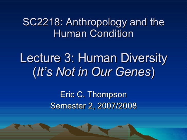 SC2218: Anthropology and the Human Condition Lecture 3: Human Diversity ( It's Not in Our Genes ) Eric C. Thompson Semeste...