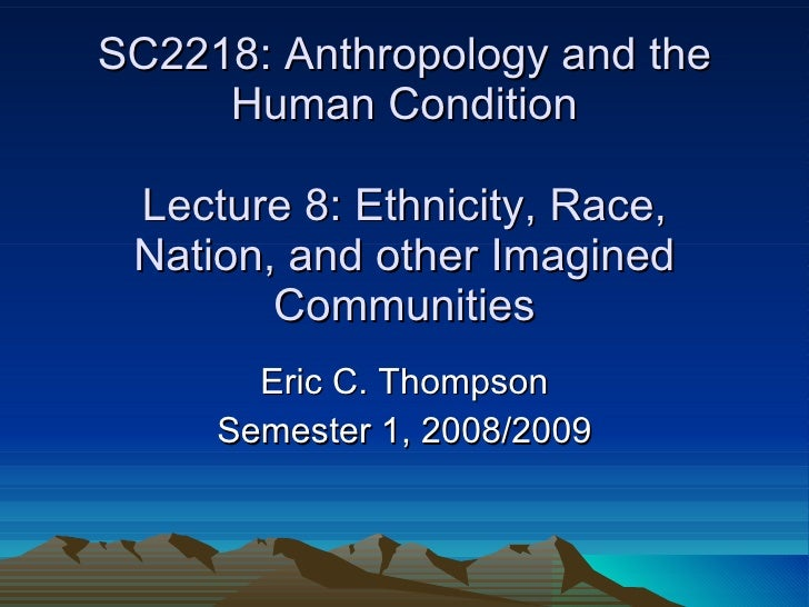 SC2218: Anthropology and the Human Condition Lecture 8: Ethnicity, Race, Nation, and other Imagined Communities Eric C. Th...
