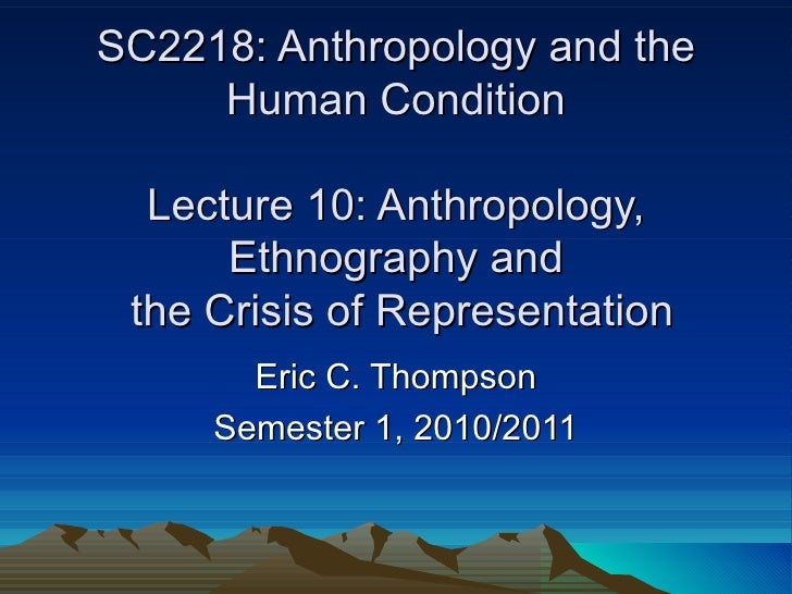 SC2218: Anthropology and the Human Condition Lecture 10: Anthropology, Ethnography and  the Crisis of Representation Eric ...