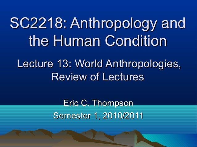 SC2218: Anthropology andSC2218: Anthropology and the Human Conditionthe Human Condition Lecture 13: World Anthropologies,L...