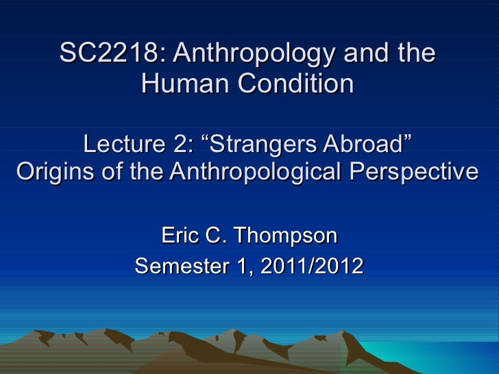 """SC2218: Anthropology and the Human Condition Lecture 2: """"Strangers Abroad"""" Origins of the Anthropological Perspective Eric..."""