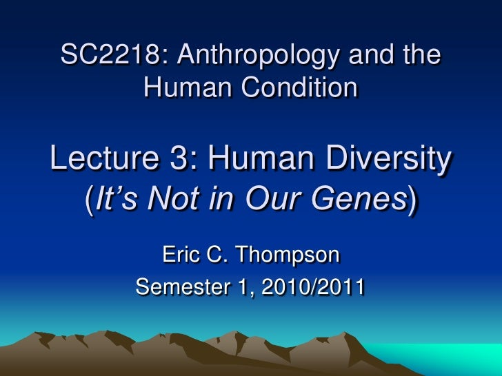 SC2218: Anthropology and the      Human Condition  Lecture 3: Human Diversity   (It's Not in Our Genes)        Eric C. Tho...
