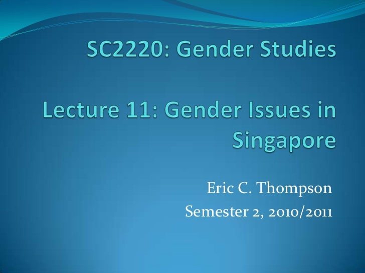 SC2220: Gender StudiesLecture 11: Gender Issues in Singapore<br />Eric C. Thompson<br />Semester 2, 2010/2011<br />