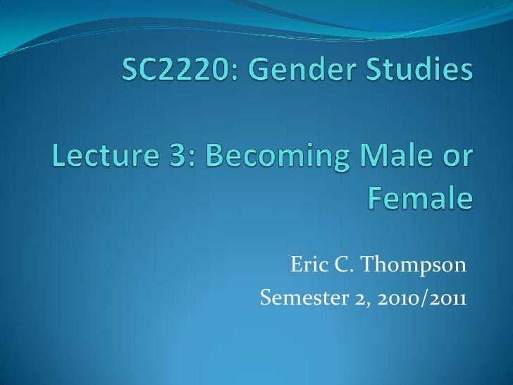 SC2220: Gender StudiesLecture 3: Becoming Male or Female<br />Eric C. Thompson<br />Semester 2, 2010/2011<br />