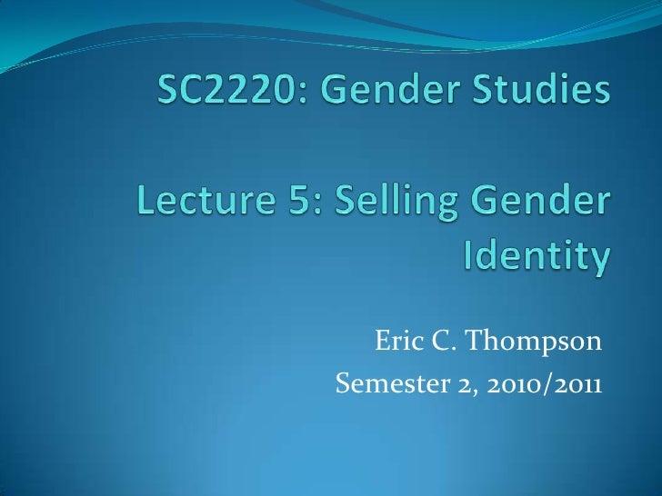 SC2220: Gender StudiesLecture 5: Selling Gender Identity<br />Eric C. Thompson<br />Semester 2, 2010/2011<br />