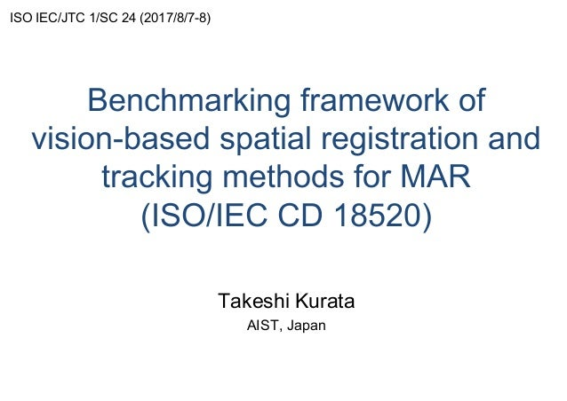 Benchmarking framework of vision-based spatial registration and tracking methods for MAR (ISO/IEC CD 18520) Takeshi Kurata...