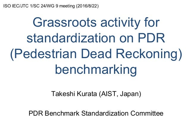 Grassroots activity for standardization on PDR (Pedestrian Dead Reckoning) benchmarking Takeshi Kurata (AIST, Japan) PDR B...