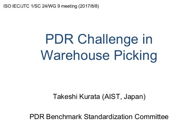 PDR Challenge in Warehouse Picking Takeshi Kurata (AIST, Japan) PDR Benchmark Standardization Committee ISO IEC/JTC 1/SC 2...