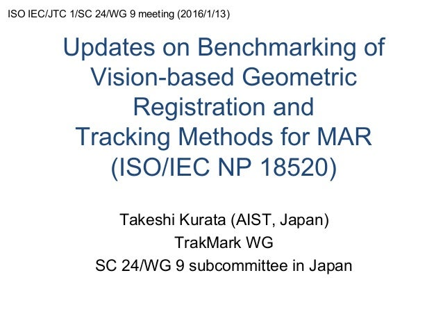Updates on Benchmarking of Vision-based Geometric Registration and Tracking Methods for MAR (ISO/IEC NP 18520) Takeshi Kur...
