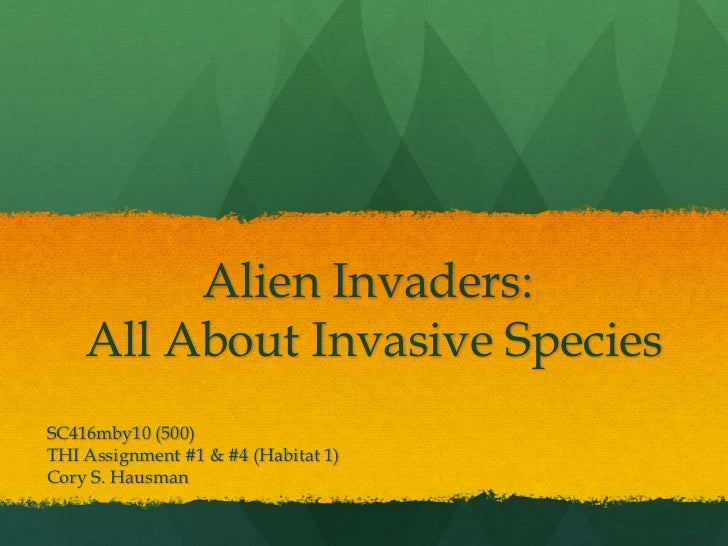 Alien Invaders: All About Invasive Species<br />SC416mby10 (500)<br />THI Assignment #1 & #4 (Habitat 1)<br />Cory S. Haus...