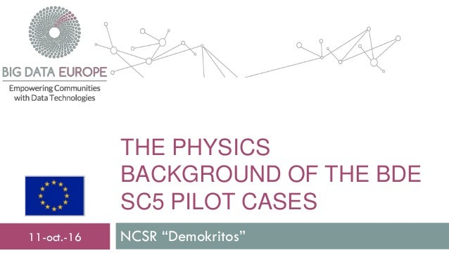 "THE PHYSICS BACKGROUND OF THE BDE SC5 PILOT CASES NCSR ""Demokritos""11-oct.-16"
