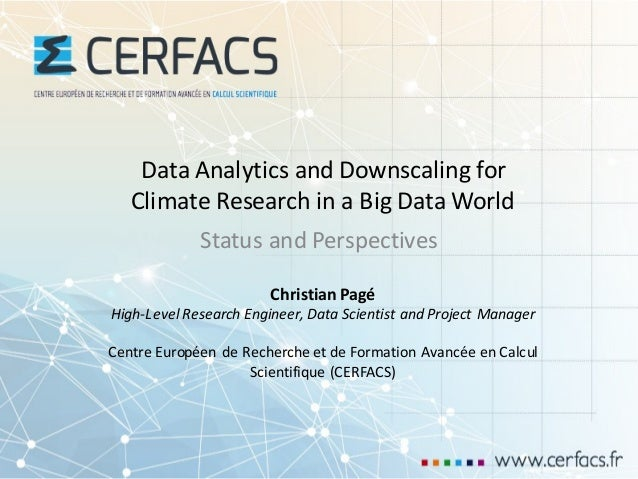 Data	Analytics and	Downscaling for Climate Research in	a	Big Data	World Status and	Perspectives Christian	Pagé High-Level	...
