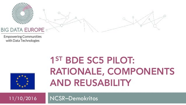 1ST BDE SC5 PILOT: RATIONALE, COMPONENTS AND REUSABILITY NCSR–Demokritos11/10/2016