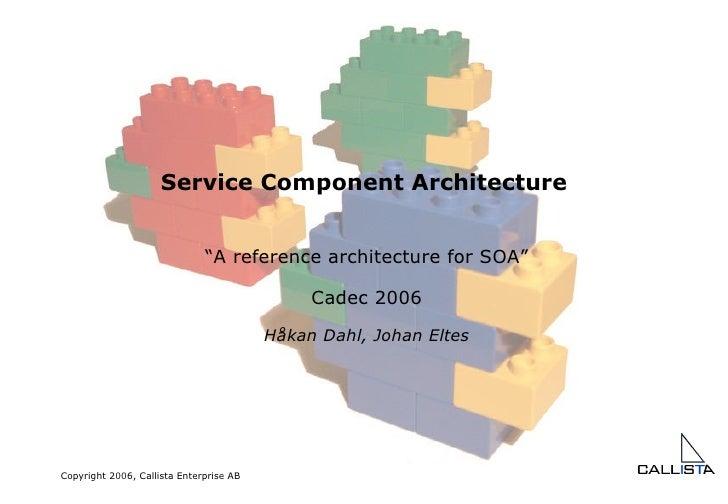 "Service Component Architecture "" A reference architecture for SOA"" Cadec 2006 Håkan Dahl, Johan Eltes"