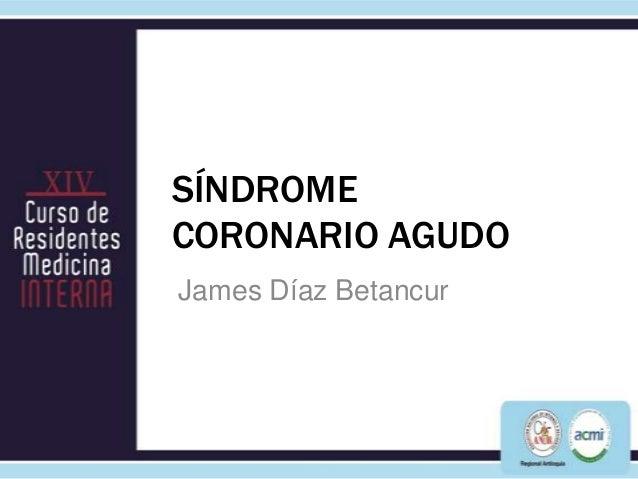 SÍNDROMECORONARIO AGUDOJames Díaz Betancur