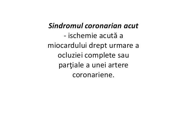 Sindromul coronarian acut - ischemie acută a miocardului drept urmare a ocluziei complete sau parţiale a unei artere coron...